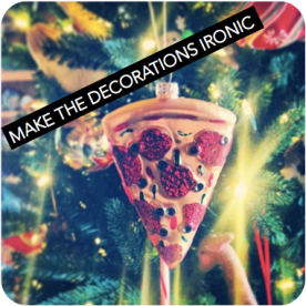 Don't do daggy decor. Find a fun shop and deck the halls with ironic items like pizza slice ornaments.
